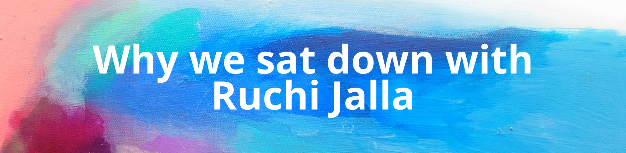 Why we sat down with Ruchi Jalla
