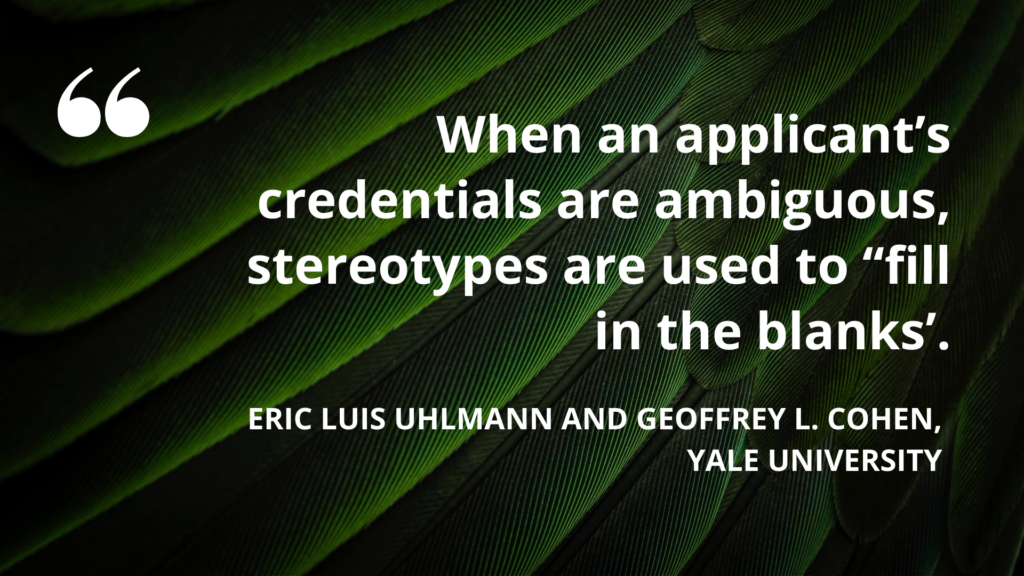 """When an applicant's credentials are ambiguous, stereotypes are used to """"fill in the blanks"""". Eric Luis Uhlmann and Geoffrey L. Cohen, Yale University"""