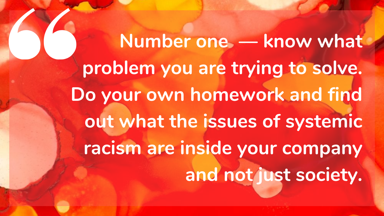 Number one - know what problem you are trying to solve. Do your own homework and find out what the issues of systemic racism are inside your company and not just society.