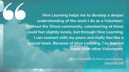 Hive Learning helps me to develop a deeper understanding of the work I do as a Volunteer. Without the Shout community, volunteering at times could feel slightly lonely, but through Hive Learning, I can connect with my peers and really feel like a special team. Because of Hive Learning, I've learned loads from other Volunteers. Shout Volunteer & Hive Learning user, Shout 85258