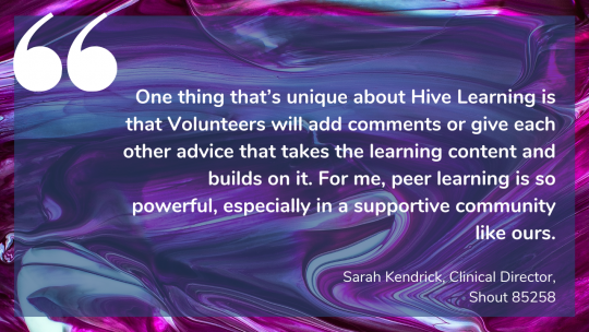 One thing that's unique about Hive Learning is that Volunteers will add comments or give each other advice that takes the learning content and builds on it. For me, peer learning is so powerful, especially in a supportive community like ours. Sarah Kendrick, Clinical Director, Shout 85258