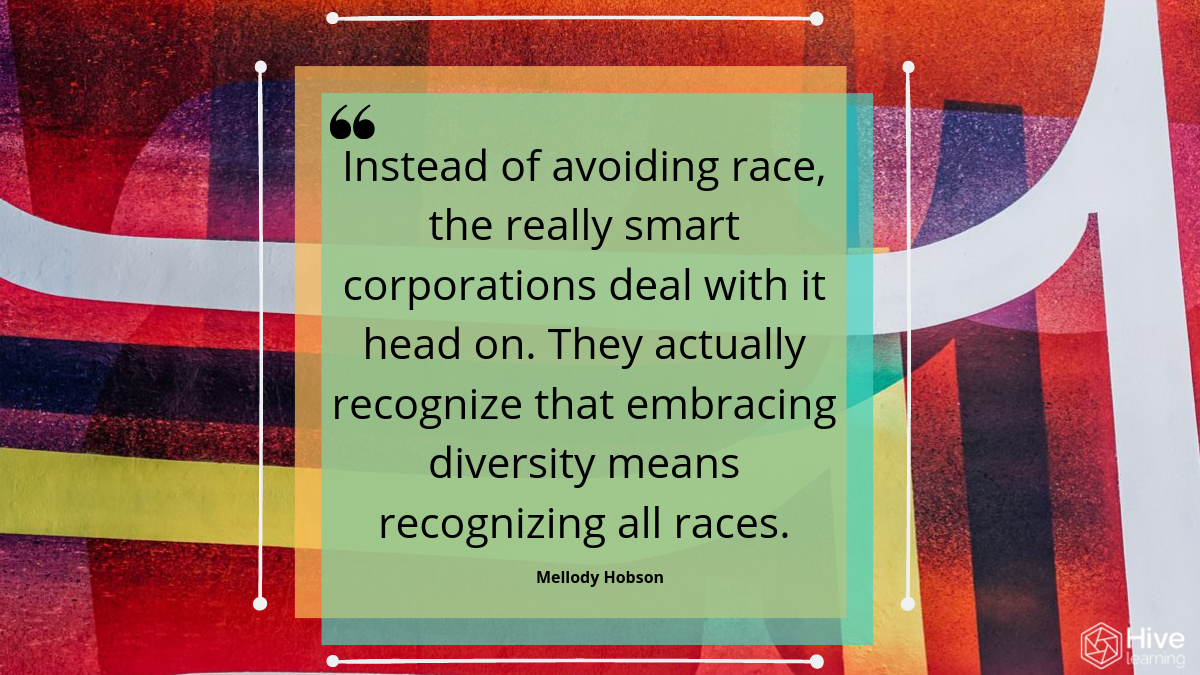 'Instead of avoiding race, the really smart corporations deal with it head on. They actually recognize that embracing diversity means recognizing all races.' Mellody Hobson