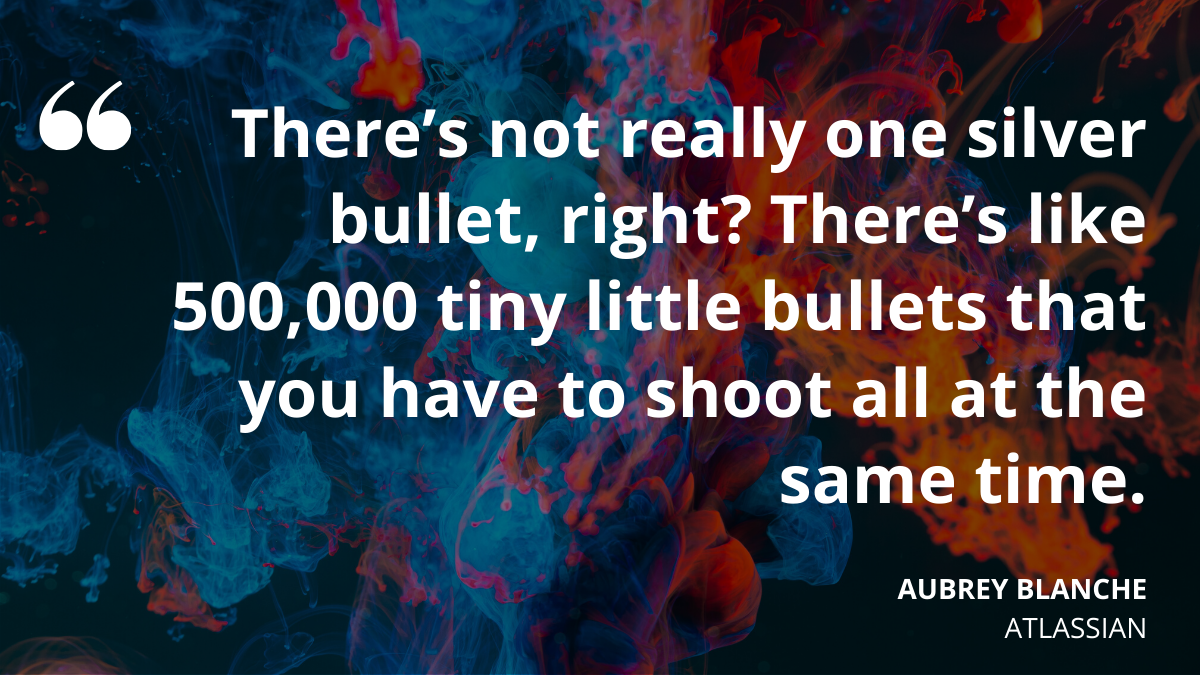 'There's not really one silver bullet, right? There's like 500,000 tiny little bullets that you have to shoot all at the same time.' Aubrey Blanche, Atlassian