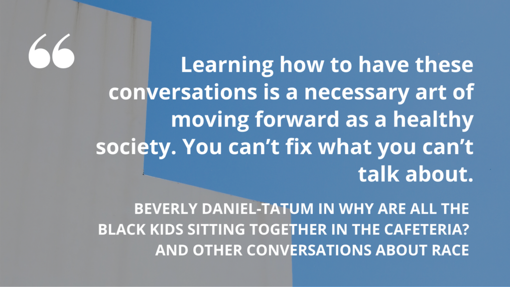 """'Learning how to have these conversations is a necessary art of moving forward as a healthy society. You can't fix what you can't talk about."""" – Beverly Daniel-Tatum in Why Are All the Black Kids Sitting Together in the Cafeteria? And Other Conversations About Race"""