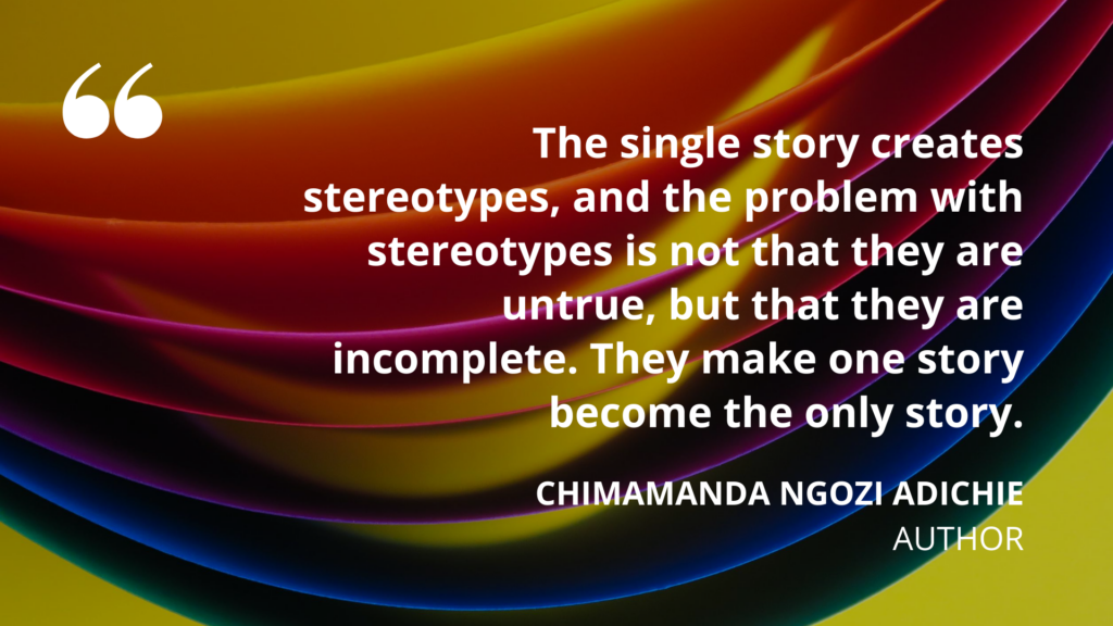 'The single story creates stereotypes, and the problem with stereotypes is not that they are untrue, but that they are incomplete. They make one story become the only story.' Chimamanda Ngozi Adichie, author