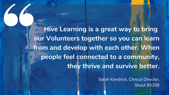 Hive Learning is a great way to bring our Volunteers together so you can learn from and develop with each other. When people feel connected to a community, they thrive and survive better. Sarah Kendrick, Clinical Director, Shout 85258