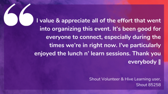 I value & appreciate all of the effort that went into organizing this event. It's been good for everyone to connect, especially during the times we're in right now. I've particularly enjoyed the lunch n' learn sessions. Thank you everybody 💜 Shout Volunteer & Hive Learning user, Shout 85258