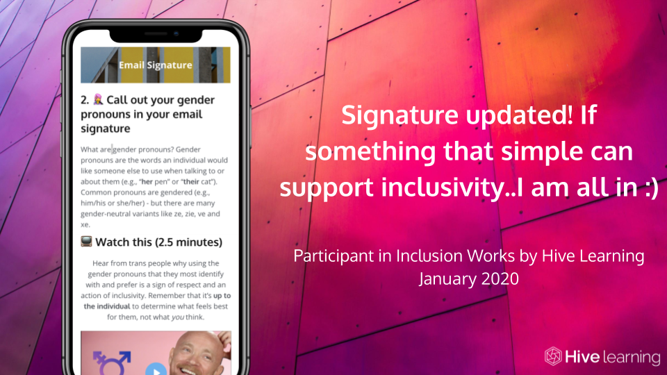 Signature updated! If something that simple can support inclusivity.. I am all in :) - Participant in Inclusion Works by Hive Learning, January 2020