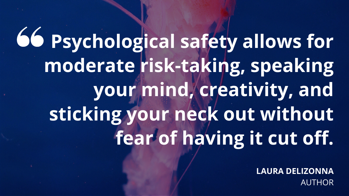 'Psychological safety allows for moderate risk-taking, speaking your mind, creativity and sticking your neck out without fear of having it cut off.' Laura Delizonna, Author
