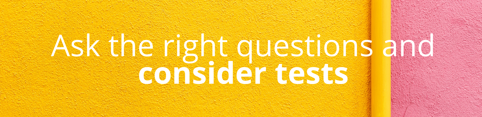 Ask the right questions and consider tests