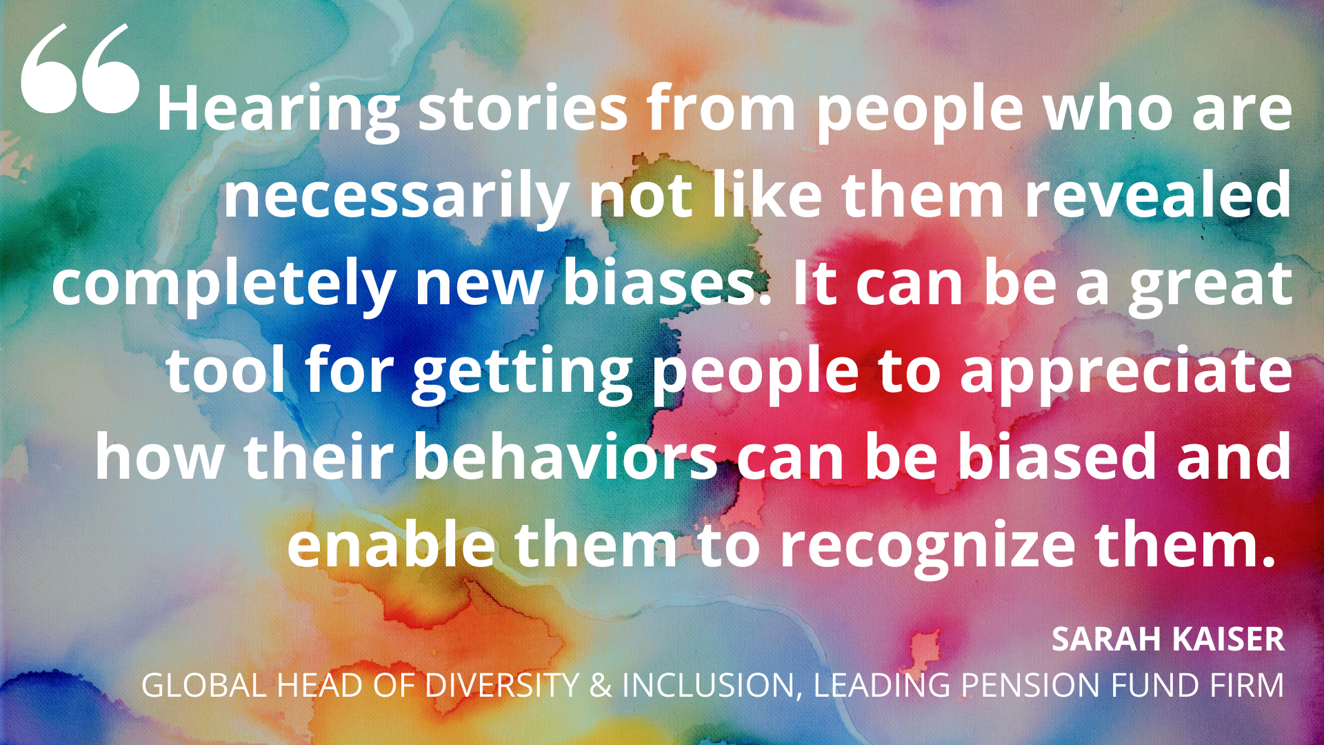 'Hearing stories from people who are necessarily not like them revealed completely new biases. It can be a great tool for getting people to appreciate how their behaviors can be biased and enable them to recognize them.' Sarah Kaiser, Global Head of Diversity & Inclusion, Leading Pension Fund Firm