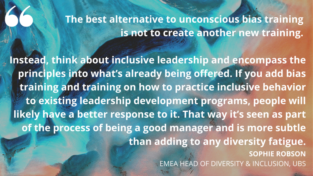 'The best alternative to unconscious bias training is not to create another new training. Instead, think about inclusive leadership and encompass the principles into what's already being offered. If you add bias training and training on how to practice inclusive behavior to existing leadership development programs, people will likely have a better response to it. That way it's seen as part of the process of being a good manager and is more subtle than adding to any diversity fatigue.' Sophie Robson, EMEA Head of Diversity & Inclusion, UBS