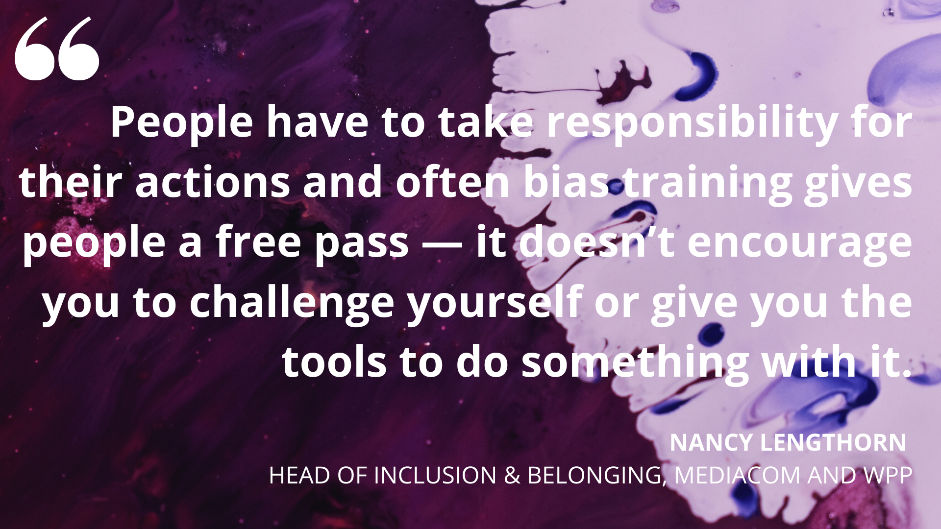 'People have to take responsibility for their actions and often bias training gives people a free pass — it doesn't encourage you to challenge yourself or give you the tools to do something with it' Nancy Lengthorn, Head of Inclusion & Belonging, Mediacom & WPP