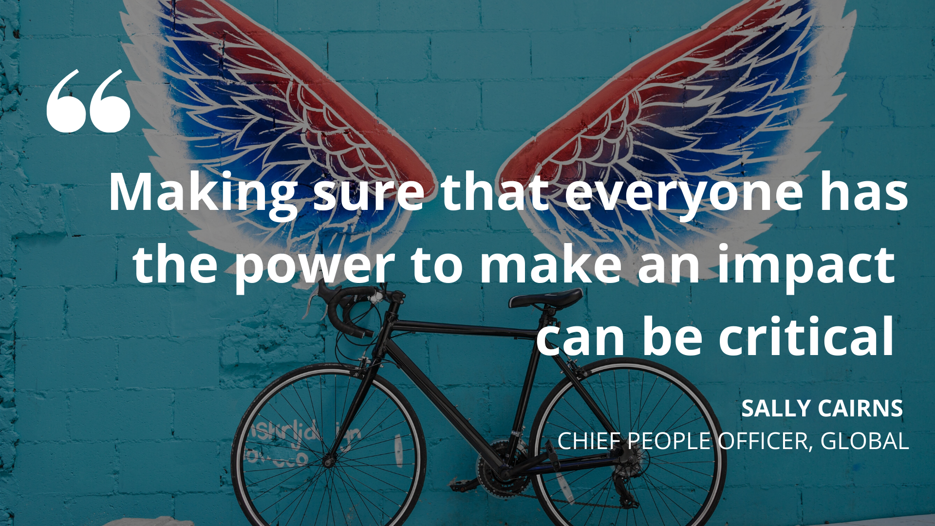 'Making sure that everyone has the power to make an impact can be critical.' Sally Cairns, Chief People Officer, Global
