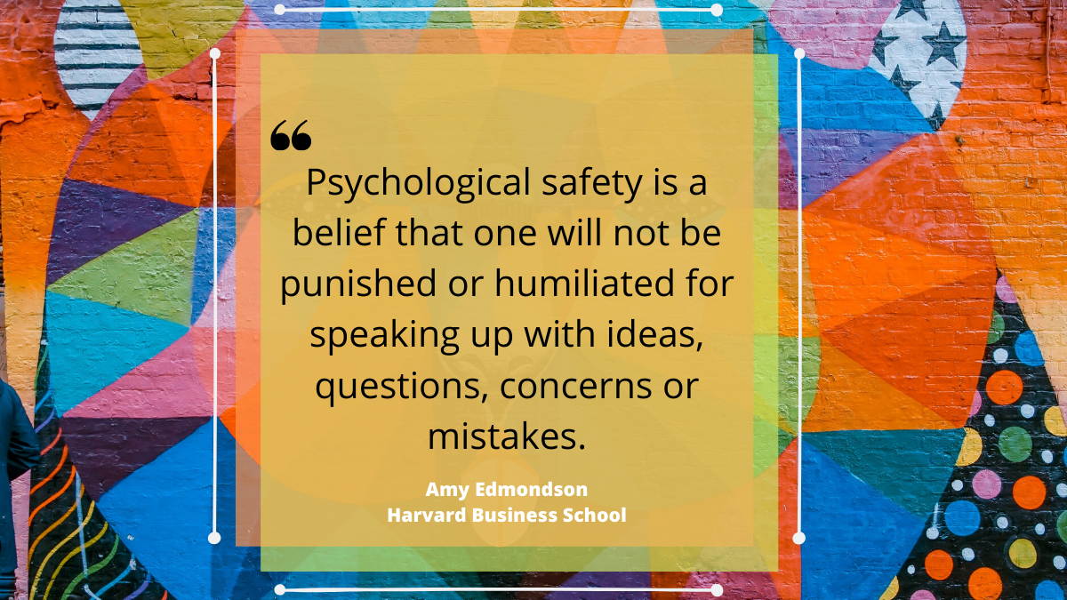 Psychological safety is the belief that one will not be punished or humiliated for speaking up with ideas, concerns, questions or mistakes.' Amy Edmonson, Harvard Business School