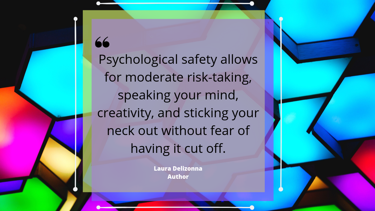 'Psychological safety allows for moderate risk-taking, speaking your mind, creativity, d sticking your neck out without fear of having it cut off.' Laura Delizonna, author