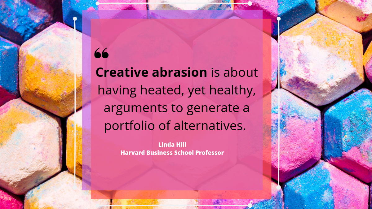 'Creative abrasion is about having heated, yet healthy arguments generate a portfolio of alternatives.' Linda Hill, Harvard Business School professor