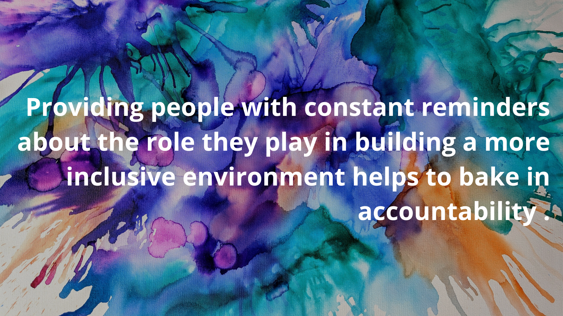 Providing people with constant reminders about the role they play in building a more inclusive environment helps to bake in accountability.