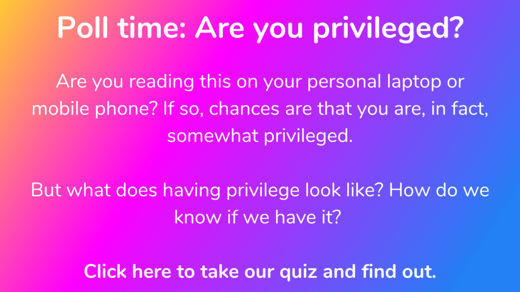 Poll time: Are you privileged? Click here to take our quiz and find out what privilege looks like and how to know if you have it.