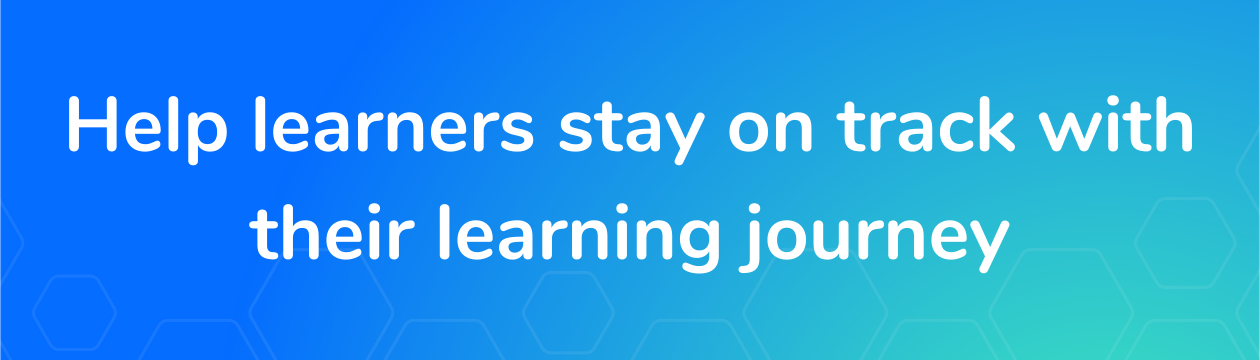 Help learners stay on track with their learning journey