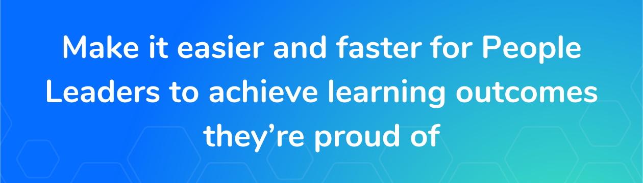 Make it easier and faster for People Leaders to achieve learning outcomes they're proud of