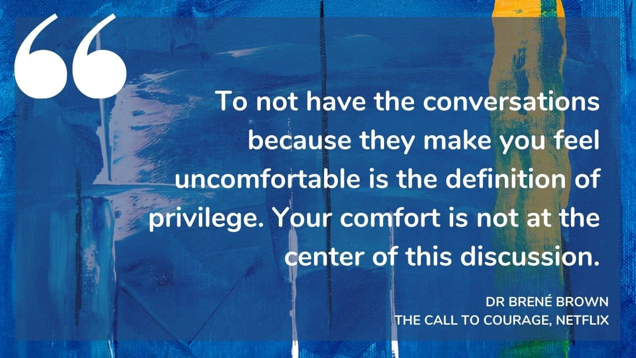 """""""To not have the conversations because they make you feel uncomfortable is the definition of privilege. Your comfort is not at the center of this discussion."""" - DR BRENÉ BROWN: THE CALL TO COURAGE, NETFLIX"""