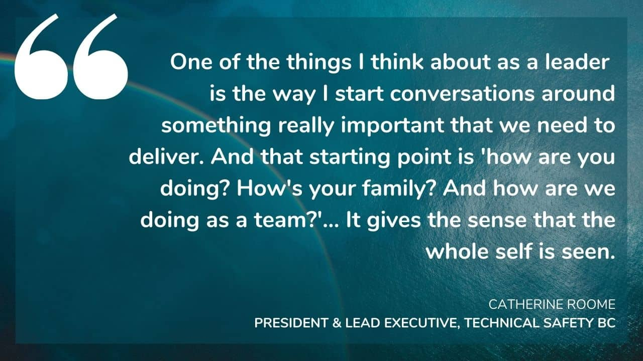 """""""One of the things I think about as a leader is the way I start conversations around something really important that we need to deliver. And that starting point is 'how are you doing? How's your family? And how are we doing as a team?'... It gives the sense that the whole self is seen."""" - CATHERINE ROOME, PRESIDENT & LEAD EXECUTIVE, TECHNICAL SAFETY BC"""