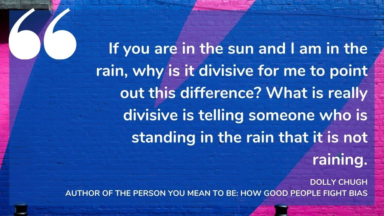 """""""If you are in the sun and I am in the rain, why is it divisive for me to point out this difference? What is really divisive is telling someone who is standing in the rain that it is not raining."""" - DOLLY CHUGH, AUTHOR OF THE PERSON YOU MEAN TO BE: HOW GOOD PEOPLE FIGHT BIAS"""