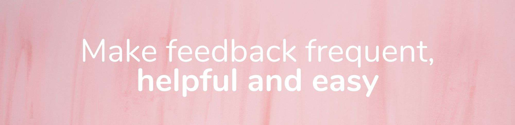 Make feedback frequent, helpful and easy