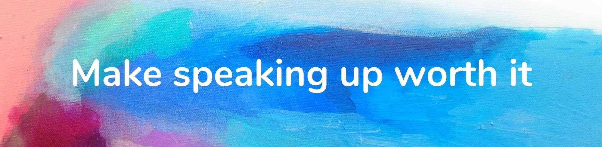 Make speaking up worth it
